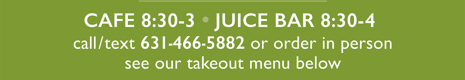 CAFE 8:30-3 • JUICE BAR 8:30-4 - call/text 631-466-5882 or order in person - see our takeout menu below